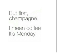 Champagne: But first,  champagne.  I mean coffee  It's Monday.