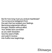 hesitant: But for how long must you endure heartbreak?  You've become belligerent from  the pain that has isolated your feelings.  Becoming judgmental without  thought, hesitant without effort.  Your strides lack conviction  as you seek resolution.  Sow the seed of faith,  and watch it evolve  into fruitful new beginnings.  Ehinaaya