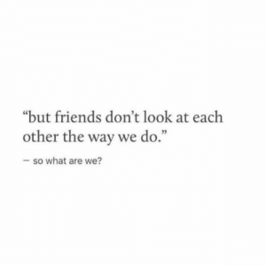 "Friends, What, and Look: ""but friends don't look at each  other the way we do  3  .""  so what are we?"