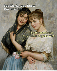 Memes, Spaghetti, and Renaissance: But Gloria, you know  I'm  m Straight  So is spaghetti  until it gets wet Renaissance memes