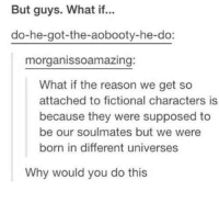 This has blown my mind... 😱 ~ Fiction Holly: But guys. What if...  do-he-got-the-aobooty-he-do:  morgan isso amazing  What if the reason we get so  attached to fictional characters is  because they were supposed to  be our soulmates but we were  born in different universes  Why would you do this This has blown my mind... 😱 ~ Fiction Holly