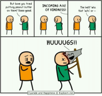 Via Cyanide & Happiness: But have you tried  INCOMING AXE  putting peanut butter  The hell? Was  OF KINDNESSI  that acts or  on them? Sooo good.  HUUUU GSI!  Cyanide and Happiness Explosm.net Via Cyanide & Happiness