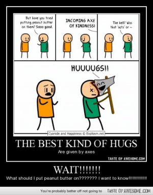 Wait!!!!!!!http://omg-humor.tumblr.com: But have you tried  putting peanut butter  on them? Sooo good.  INCOMING AXE  The hell? Was  OF KINDNESSI  that 'acts' or -  HO00UGS!!  Cyanide and Happiness © Explosm.net  THE BEST KIND OF HUGS  Are given by axes  TASTE OF AWESOME.COM  WAIT!!!!!!!  What should I put peanut butter on??????? I want to know!!!!!!  TASTE OFAWESOME.COM  You're probably better off not going to Wait!!!!!!!http://omg-humor.tumblr.com