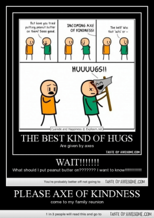 please axe of kindnesshttp://omg-humor.tumblr.com: But have you tried  putting peanut butter  on them? Sooo good.  INCOMING AXE  The bell? Was  that 'acts' or -  OF KINDNESSI  HO00UGS!!  Cyanide and Happiness © Explosm.net  THE BEST KIND OF HUGS  Are given by axes  TASTE OF AWESOME.COM  WAIT!!!!!!!  What should I put peanut butter on??????? I want to know!!!!!!!!  TASTE OF AWESOME.COM  You're probably better off not going to  PLEASE AXE OF KINDNESS  come to my family reunion  TASTE OF AWESOME.COM  1 in 3 people will read this and go to please axe of kindnesshttp://omg-humor.tumblr.com