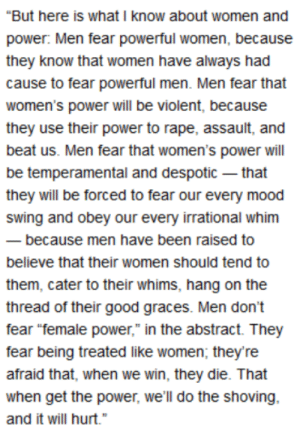 """Mood, Tumblr, and Good: """"But here is what I know about women and  power: Men fear powerful women, because  they know that women have always had  cause to fear powerful men. Men fear that  women's power will be violent, because  they use their power to rape, assault, and  beat us. Men fear that women's power will  be temperamental and despotic that  they will be forced to fear our every mood  swing and obey our every irrational whim  because men have been raised to  believe that their women should tend to  them, cater to their whims, hang on the  thread of their good graces. Men don't  fear """"female power,"""" in the abstract. They  fear being treated like women; they're  afraid that, when we win, they die. That  when get the power, we'll do the shoving,  and it will hurt."""" What I know about women and power"""