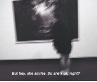 Smiles, She, and Hey: But hey, she smiles. So she's ok, right?