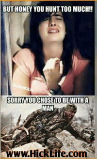 BUT HONEY YOU HUNT TOO MUCH!  SORRY YOU CHOSETO BE WITH A  MAN  www.HickLife.comSE Ladies do yall have a real man?  Tag Em!  Vise versa, Men tag a real women that hunts.  Where are all my hunters at?  Like, Share, Comment.  ~Hick Life - Don't talk about it, be about it