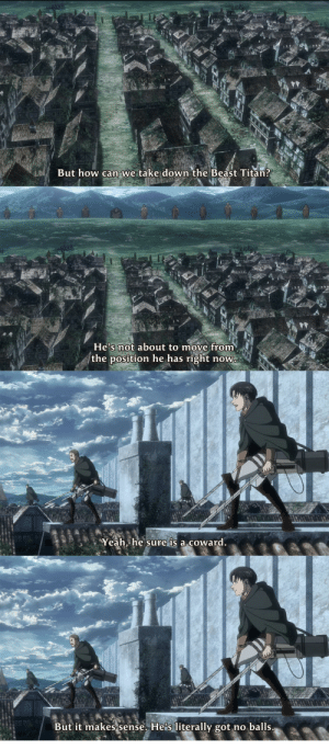 Anime, Yeah, and Fight: But how can we take down the Beast Titan?  He's not about to move from  the position he has right now  Yeah, he sure is a coward.  But it makes sense. He's literally got no balls Some quality levi roasting (pre-fight)