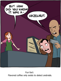 http://www.smbc-comics.com/comic/hazelnut: BUT How  DID YOU KNOW  IT WAS A  HAZELNUT  Fun fact:  Flavored coffee only exists to detect androids. http://www.smbc-comics.com/comic/hazelnut