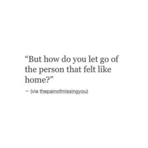 "Home, How, and Via: ""But how do you let go of  the person that felt like  home?""  - (via thepainofmissingyou)"