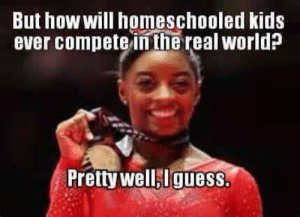 Simone Biles was homeschooled??!!! AWESOME!!!: But how will homeschooled kids  ever compete in the real world?  Pretty well,Iguess. Simone Biles was homeschooled??!!! AWESOME!!!