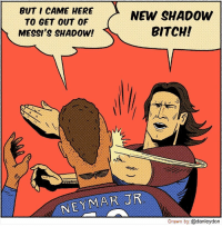 Bitch, Memes, and Neymar: BUT I CAME HERE  TO GET OUT OF  MESSI'S SHADOW!  NEW SHADOW  BITCH!  NEYMAR JR  Drawn by: @danleydon ✋💥 (Pic Credits: @danleydon ) https://t.co/vefZhPYQns