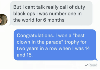 """Dating, Tumblr, and I Won: But i cant talk really call of duty  black ops i was number one in  the world for 6 months  Congratulations. I won a """"best  clown in the parade"""" trophy for  two years in a row when I was 14  and 15.  Read <p><a href=""""http://ragecomicsbase.com/post/159419374312/am-i-doing-the-dating-thing-right"""" class=""""tumblr_blog"""">rage-comics-base</a>:</p>  <blockquote><p>AM I DOING THE DATING THING RIGHT?</p></blockquote>"""
