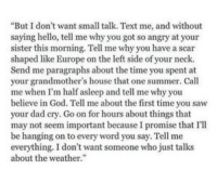 """Dad, God, and Hello: """"But I don't want small talk. Text me, and without  saying hello, tell me why you got so angry at your  sister this morning. Tell me why you have a scar  shaped like Europe on the left side of your neck  Send me paragraphs about the time you spent at  your grandmother's house that one summer. Call  me when I'm half asleep and tell me why you  believe in God. Tell me about the first time you saw  your dad cry. Go on for hours about things that  may not seem important because I promise that I'll  be hanging on to every word you say. Tell me  everything. I don't want someone who just talks  about the weather."""""""