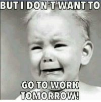 Android, Blunts, and Memes: BUT I DONT WANT TO  GO TO WORK  TOMORROW! Every morning at 8 am when my kids coming in going moooom moooom...work is my day off 😂 . . . Follow @shy_untilfurthernotice bitchwhere nudes photos dog comedy funny texts iphone android love couples work relationships bitchsbelike blunt mom wtf wtfmoment weed no me phone pettyshit truth true followmeforfunnystuff trendingnow nochill