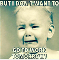 Dank, Work, and Tomorrow: BUT I DONT WANT TO  GO TO WORK  TOMORROW #jussayin