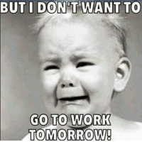 Memes, Work, and Tomorrow: BUT I DON'T WANT TO  GO TO WORK  TOMORROW Shop at our official sarcastic store Unlawfulthreads.com Shirts, mugs, stickers, organs, baby carriages, manatees..