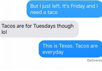 Friday, It's Friday, and Lol: But I just left. It's Friday and l  need a taco  Tacos are for Tuesdays though  lol  This is Texas. Tacos are  everyday  Delivered In Texas, Taco Tuesday is every day.