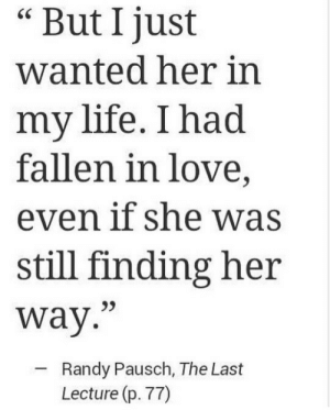 "Lecture: But I just  wanted her in  my life. I had  fallen in love,  even if she was  still finding her  way.""  Randy Pausch, The Last  Lecture (p. 77)"