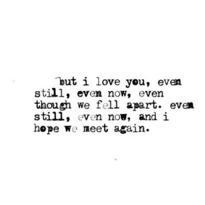 http://iglovequotes.net/: but i love you, even  still, even now, even  though we fell apart. even  still, even now, and i  hepe We meet again. http://iglovequotes.net/