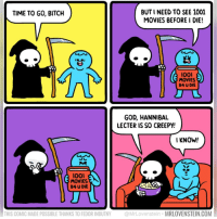 Bitch, Creepy, and God: BUT I NEED TO SEE 1001  MOVIES BEFORE I DIE!  TIME TO GO, BITCH  (台)  lool  MOVIES  B4 U DIE  GOD, HANNIBAL  LECTER IS SO CREEPY!  I KNOW!  loo  MOVIES  B4 U DIE  THIS COMIC MADE POSSIBLE THANKS TO FEDOR INDUTNY @MrLovenstein MRLOVENSTEIN.COM