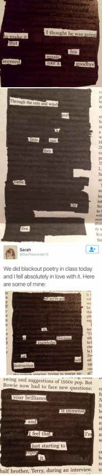 """Ed, Edd N Eddy, Love, and Pop: But  I thought he was going  his  ike a  goodbye   Through the rain and wind  little  Sun  they  came  live.  st  20  pr  in  with  drun  Kut  the   Sarah  @Swifties Unite13  We did blackout poetry in class today  and I fell absolutely in love with it. Here  are some of mine  ly f  we've got  Ver  tha  ple  ter  is  """"I'  Wh  to  knowledge  riel  la  h  Zo  sel  ed  198  destruction.  IN  .Lannenn einoin trving to rescue and   swing and suggestions of 1950s pop. But  Bowie now had to face new questions: co  our brilliance  is immense  b  and  al  I feel that  I'm a  just starting to  su  half brother, Terry, during an interview. u THIS IS GREAT"""