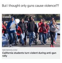 Definitely, Guns, and Memes: But I thought only guns cause violence??  NBCNEWS.COM  California students turn violent during anti-gun  rally We should definitely let them dictate the laws 🤦🏻‍♂️