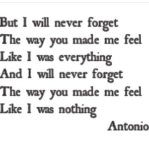 https://iglovequotes.net/: But I will never forget  The way you made me feel  Like I was everything  And I will never forget  The way you made me feel  Like I was nothing  Antonio https://iglovequotes.net/