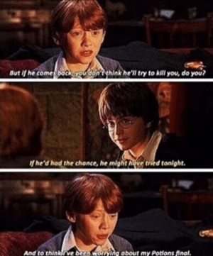 50+ Best And Funny Ron Weasley Memes - AhSeeit: But if he comes back you don't think he'll try to kill you, do you?  of he'd had the chonce, he might hove tried tonight.  And to thinkrve been worrying about my Potions final. 50+ Best And Funny Ron Weasley Memes - AhSeeit