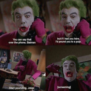 Start to pound, Joker via /r/memes https://ift.tt/2IJuDal: but if I had you here  rd pound you to a pulp.  You can say that  over the phone, Batman  [screaming]  Start pounding, Joker. Start to pound, Joker via /r/memes https://ift.tt/2IJuDal