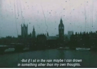 Rain, Can, and Own: -But if I sit in the rain maybe I can drown  in something other than my own thoughts.