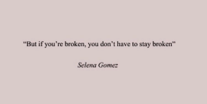 "Selena: ""But if you're broken, you don't have to stay broken""  Selena Gomez"