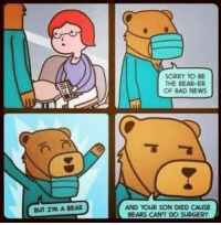 Memes, 🤖, and Surgery: BUT I'M A BEAR  SORRY TO BE  THE BEARER  OF BAD NEWS  AND YOUR SON DIED CALLSE  BEARS CAN'T DO SURGERY