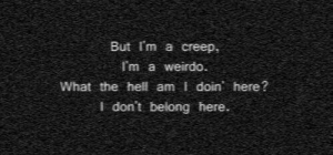 Hell, Creep, and What: But I'm a creep,  Im a weirdo.  What the hell am I doin here?  I don't belong here.