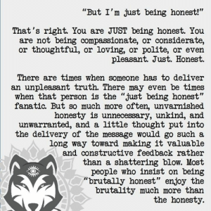 "Fanatic, Wolf, and Honesty: ""But I'm just being honest!""  That's right. You are JUST being honest. You  are not being compassionate, or considerate  or thoughtful, or loving, or polite, or even  pleasant. Just. Honest  There are times when someone has to deliver  an unpleasant truth There may even be times  when that person is the ""just being honest""  fanatic. But so much more often, unvarnished  honesty is unnecessary, unkind, and  unwarranted, and a little thought put into  the delivery of the message would go such a  long way toward making it valuable  and constructive feedback rather  than a shattering blow. Most  people who insist on being  ""brutally honest"" enjoy the  brutality much more than  the honesty. via Aware Wolf"