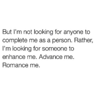 enhance: But I'm not looking for anyone to  complete me as a person. Rather,  I'm looking for someone to  enhance me. Advance me  Romance me.