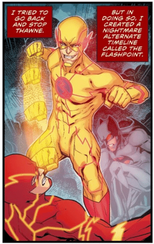 Watch me whip: BUT IN  DOING SO, I  CREATED A  NIGHTMARE  ALTERNATE  TIMELINE  CALLED THE  FLASHPOINT  I TRIED TO  GO BACK  AND STOP  THAWNE Watch me whip