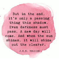 Tolkien, Sun, and The Sun: But in the end,  it 's only a passing  thing this shadow.  Even darkness must  pass. A new day will  come. And when the sun  shines, it will shine  out the clearer  1 S  J.R. R. TOLKIEN