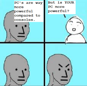 PC Masturbate: But is YOUR  PC's are way  PC more  more  powerful  compared to  powerful?  consoles. PC Masturbate
