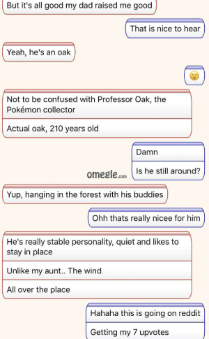 Confused, Dad, and Omegle: But it's all good my dad raised me good  That is nice to hear  Yeah, he's an oak  Not to be confused with Professor Oak, the  Pokémon collector  Actual oak, 210 years old  Damn  Is he still around?  omegle.com  Yup, hanging in the forest with his buddies  Ohh thats really nicee for him  He's really stable personality, quiet and likes to  stay in place  Unlike my aunt.. The wind  All over the place  Hahaha this is going on reddit  Getting my 7 upvotes He was a apache attack helicopter