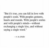 "Drake, Fall, and Love: ""But it's true, you can fall in love with  people's souls. With peoples gestures,  hearts and morals. With people's smiles  and with people's minds-without  exchanging a single kiss, and without  saying a single word.""  一r·m. drake"