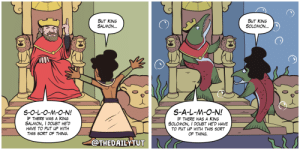 Salmon, Doubt, and Solomon: BUT KING  SALMON..  BUT KING  SOLOMON.  S-O-L-O-M-O-N!E  S-A-L-M-O-N!  IF THERE WAS A KING  SALMON, I DOUBT HE'D  HAVE TO PUT UP WITH  THIS SORT OF THING  IF THERE WAS A KING  SOLOMON, I DOUBT HE'D HAVE  TO PUT UP WITH THIS SORT  OF THING.  OTHEDAILYTUT The Daily Tut: King Salmon