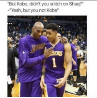 """But Kobe, didn't you snitch on Shaq?""  -""Yeah, but you not Kobe"" Kobe Bryant> D'Angelo Russell  K.I.G"