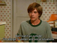 Pollen, Social, and Outside: But l can't go outside  l'm allergic to pollen and social situations.