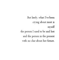 http://iglovequotes.net/: But lately, what I've been  cring about most is  myse  the person I used to be and lost  and the person in the present  with no clue about her future. http://iglovequotes.net/
