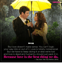 #HIMYM https://t.co/UK7vkNaGSQ: But love doesn't make sense. You can't logic  your way into or out of it. Love is totally nonsensical  But we have to keep doing it or else we're lost  and love is dead and humanity should just pack it in  Because love is the best thing we do.  Ted, How I Met Your Mother (2014) #HIMYM https://t.co/UK7vkNaGSQ