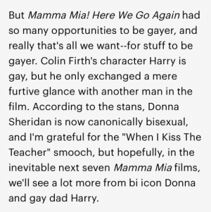 "Dad, Target, and Teacher: But Mamma Mia! Here We Go Again had  so many opportunities to be gayer, and  really that's all we want-for stuff to be  gayer. Colin Firth's character Harry is  gay, but he only exchanged a mere  furtive glance with another man in the  film. According to the stans, Donna  Sheridan is now canonically bisexual  and I'm grateful for the ""When I Kiss The  Teacher"" smooch, but hopefully, in the  inevitable next seven Mamma Mia films,  we'll see a lot more from bi icon Donna  and gay dad Harry. amyjacob:this journalist hacked into my brain and published my thoughts in an article. i'm gonna sue"