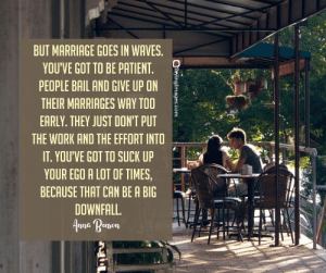 Marriage, Waves, and Work: BUT MARRIAGE GOES IN WAVES.  YOU'VE GOT TO BE PATIENT.  PEOPLE BAIL AND GIVE UP ON  THEIR MARRIAGES WAY TOO  EARLY. THEY JUST DON'T PUT  THE WORK AND THE EFFORT INTO  IT. YOU'VE GOT TO SUCK UP  YOUR EGO A LOT OF TIMES,  BECAUSE THAT CAN BE A BIG  DOWNFALL.  nna Renson 22 Marriage Quotes Every Couple Should Read #sayingimages #marriagequotes #couplequotes #lovequotes