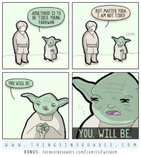 Wisdom.  Bonus + poem: http://www.thingsinsquares.com/comics/wisdom/: BUT MASTER YODA.  ADULTHOOD IS TO  I AM NOT TIRED  BE TIRED, YOUNG  PADAWAN  00000D  YOU WILL BE  YOU. WILL BE  W W W T H I N G S I N S Q U A R E S C O M  BONUS: THINGSINSQUARES.COM/COMICS/VISDOM Wisdom.  Bonus + poem: http://www.thingsinsquares.com/comics/wisdom/