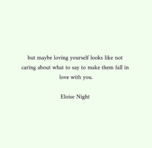 Fall, Love, and Them: but maybe loving yourself looks 1like not  caring about what to say to make them fall in  love with you  Eloise Night